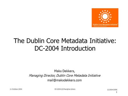 11 October Shanghai Library © 2004 DCMI 1 The Dublin Core Metadata Initiative: DC-2004 Introduction Makx Dekkers, Managing Director, Dublin.