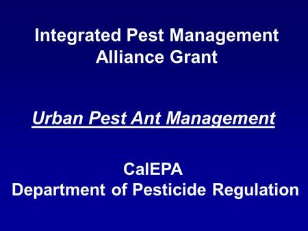 Integrated Pest Management Alliance Grant CalEPA Department of Pesticide Regulation Urban Pest Ant Management.
