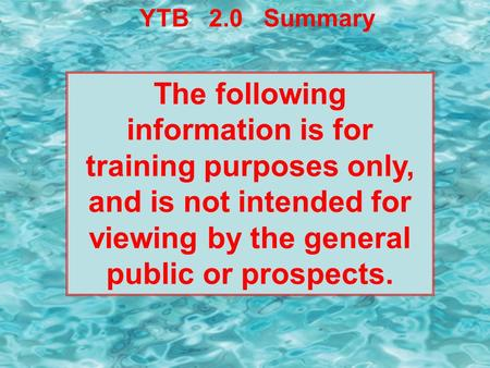 YTB 2.0 Summary The following information is for training purposes only, and is not intended for viewing by the general public or prospects.