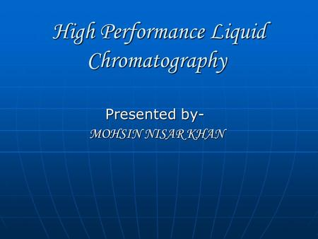 High Performance Liquid Chromatography High Performance Liquid Chromatography Presented by- MOHSIN NISAR KHAN MOHSIN NISAR KHAN.