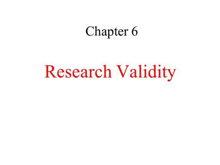 Chapter 6 Research Validity. Research Validity: Truthfulness of inferences made from a research study.