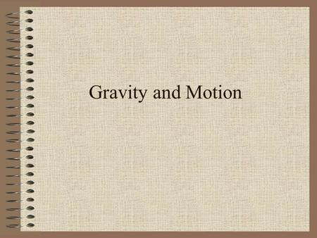 Gravity and Motion. Gravity is what gives the universe its _________ A universal force that acts on _________ the objects in the universe Every particle.