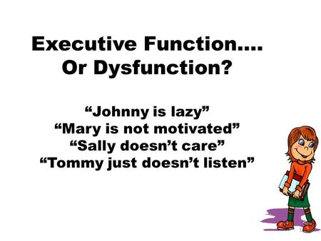 Executive Function…. Or Dysfunction