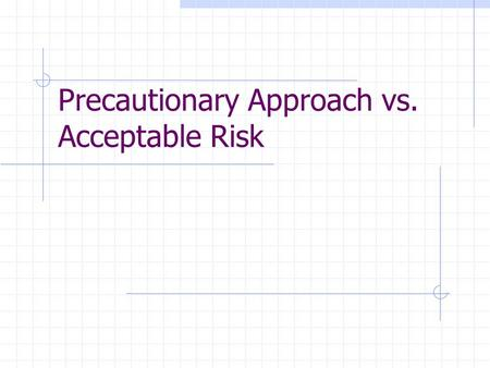 Precautionary Approach vs. Acceptable Risk. Risk Assessment: allowable risk of human activity.
