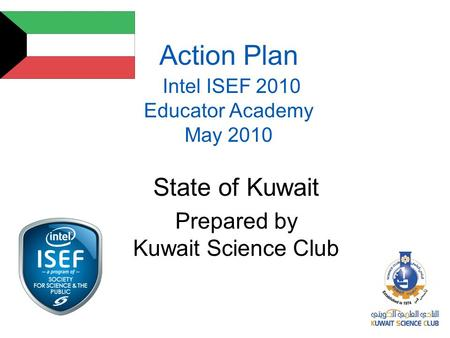 Action Plan Intel ISEF 2010 Educator Academy May 2010 State of Kuwait Prepared by Kuwait Science Club.