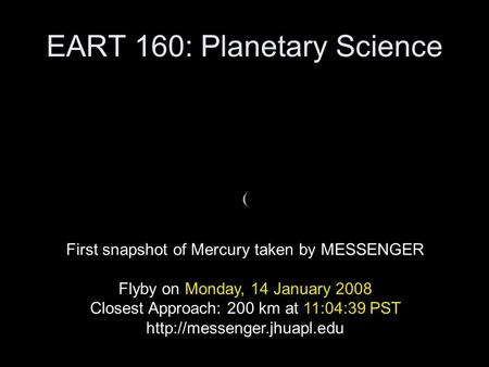 EART 160: Planetary Science First snapshot of Mercury taken by MESSENGER Flyby on Monday, 14 January 2008 Closest Approach: 200 km at 11:04:39 PST