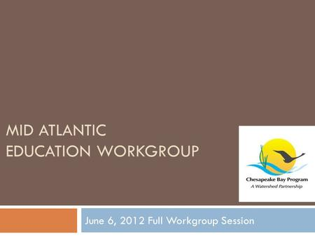 MID ATLANTIC EDUCATION WORKGROUP June 6, 2012 Full Workgroup Session.