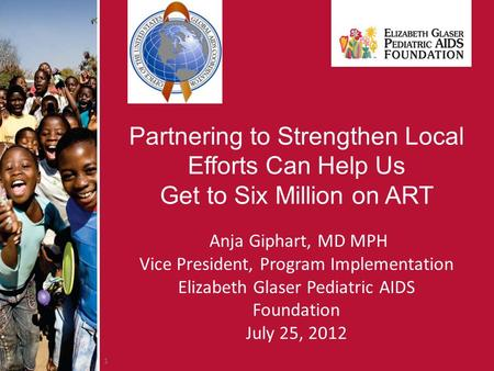 1 Partnering to Strengthen Local Efforts Can Help Us Get to Six Million on ART Anja Giphart, MD MPH Vice President, Program Implementation Elizabeth Glaser.