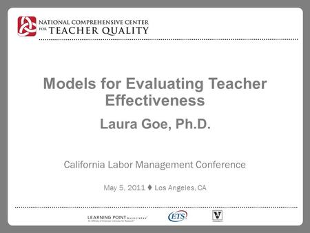 Models for Evaluating Teacher Effectiveness Laura Goe, Ph.D. California Labor Management Conference May 5, 2011  Los Angeles, CA.