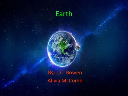 Earth By: L.C. Bowen Alivia McComb. Facts: Earth is the 3 rd planet from the sun. So far life has only been discovered on earth!