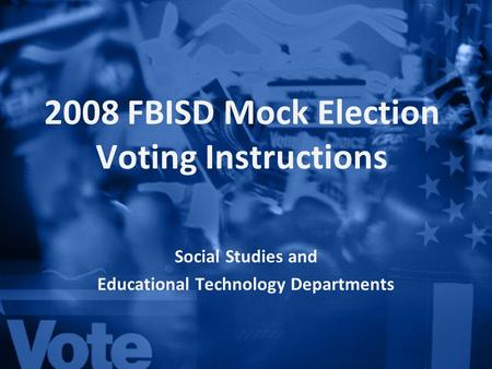 2008 FBISD Mock Election Voting Instructions Social Studies and Educational Technology Departments.