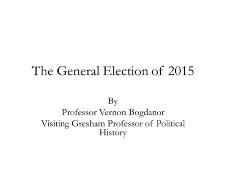 The General Election of 2015 By Professor Vernon Bogdanor Visiting Gresham Professor of Political History.