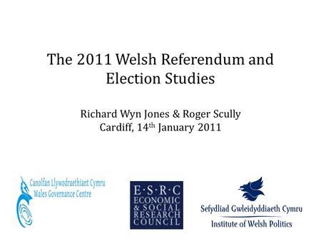 The 2011 Welsh Referendum and Election Studies Richard Wyn Jones & Roger Scully Cardiff, 14 th January 2011.