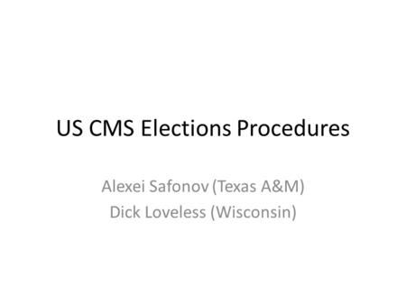 US CMS Elections Procedures Alexei Safonov (Texas A&M) Dick Loveless (Wisconsin)