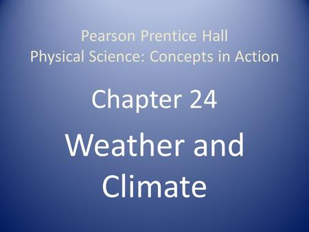 Pearson Prentice Hall Physical Science: Concepts in Action Chapter 24 <strong>Weather</strong> and Climate.