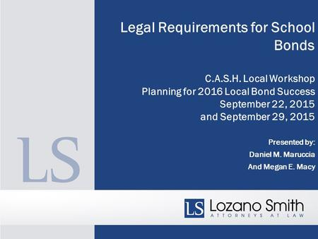 Legal Requirements for School Bonds C.A.S.H. Local Workshop Planning for 2016 Local Bond Success September 22, 2015 and September 29, 2015 Presented by: