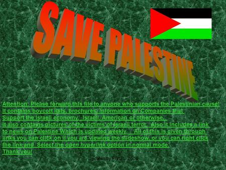 Updated by FWD © 2004 Attention: Please forward this file to anyone who supports the Palestinian cause! It contains boycott lists, brochures, information.