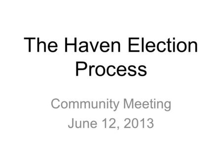 The Haven Election Process Community Meeting June 12, 2013.