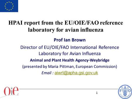 1 Prof Ian Brown Director of EU/OIE/FAO International Reference Laboratory for Avian Influenza Animal and Plant Health Agency-Weybridge (presented by Maria.