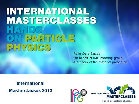 International Masterclasses 2013 Farid Ould-Saada On behalf of IMC steering group & authors of the material presented.