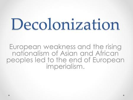 Decolonization European weakness and the rising nationalism of Asian and African peoples led to the end of European imperialism.