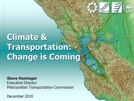 1 Climate & Transportation: Change is Coming Steve Heminger Executive Director Metropolitan Transportation Commission December 2010.