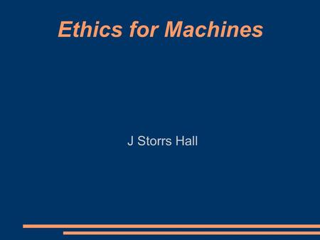 Ethics for Machines J Storrs Hall. Stick-Built AI ● No existing AI is intelligent ● Intelligence implies the ability to learn ● Existing AIs are really.