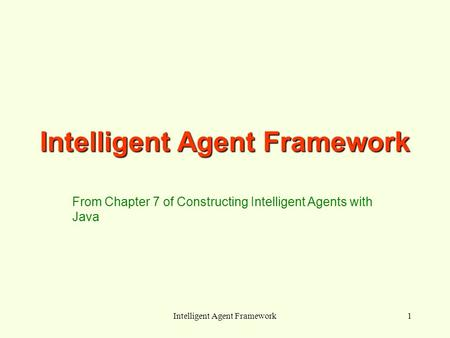 Intelligent Agent Framework1 From Chapter 7 of Constructing Intelligent Agents with Java.