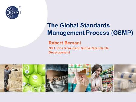 The Global Standards Management Process (GSMP) Robert Bersani GS1 Vice President Global Standards Development.