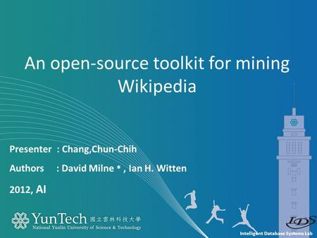 Intelligent Database Systems Lab Presenter : Chang,Chun-Chih Authors : David Milne *, Ian H. Witten 2012, AI An open-source toolkit for mining Wikipedia.