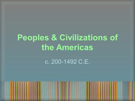 Peoples & Civilizations of the Americas c. 200-1492 C.E.