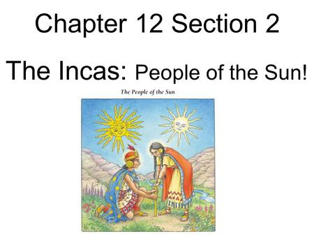 Chapter 12 Section 2 The Incas: People of the Sun!