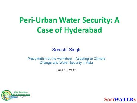 Peri-Urban Water Security: A Case of Hyderabad Sreoshi Singh Presentation at the workshop – Adapting to Climate Change and Water Security in Asia June.