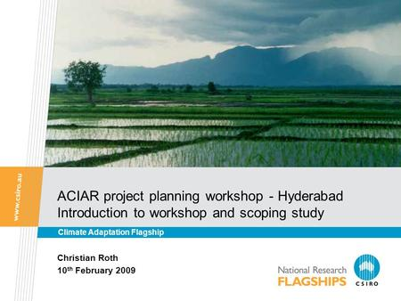 ACIAR project planning workshop - Hyderabad Introduction to workshop and scoping study Christian Roth 10 th February 2009 Climate Adaptation Flagship.