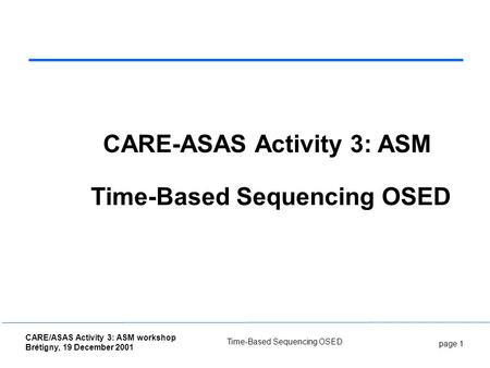 Page 1 CARE/ASAS Activity 3: ASM workshop Brétigny, 19 December 2001 Time-Based Sequencing OSED CARE-ASAS Activity 3: ASM Time-Based Sequencing OSED.