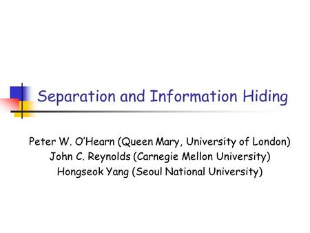 Separation and Information Hiding Peter W. O'Hearn (Queen Mary, University of London) John C. Reynolds (Carnegie Mellon University) Hongseok Yang (Seoul.