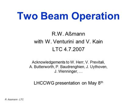 R. Assmann - LTC Two Beam Operation R.W. Aßmann with W. Venturini and V. Kain LTC 4.7.2007 Acknowledgements to W. Herr, V. Previtali, A. Butterworth, P.