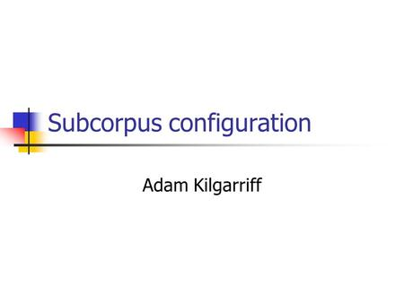 "Subcorpus configuration Adam Kilgarriff. Feb 2010Kilgarriff: IWSG: Subcorpora2 ""you can't get away from genre"" Bonnie Weber, Keynote Lecture ICON (Indian."