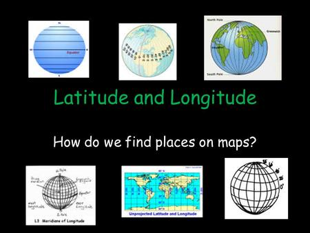 Latitude and Longitude How do we find places on maps?