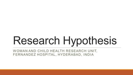 Research Hypothesis WOMAN AND CHILD HEALTH RESEARCH UNIT, FERNANDEZ HOSPITAL, HYDERABAD, INDIA.