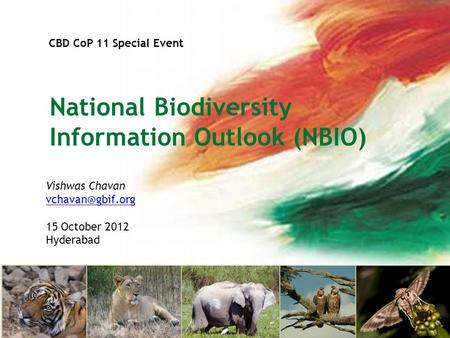 CBD CoP 11 Special Event National Biodiversity Information Outlook (NBIO) Vishwas Chavan 15 October 2012 Hyderabad.