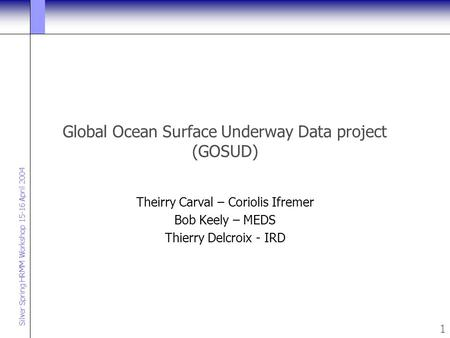 Silver Spring HRMM Workshop 15-16 April 2004 1 Global Ocean Surface Underway Data project (GOSUD) Theirry Carval – Coriolis Ifremer Bob Keely – MEDS Thierry.