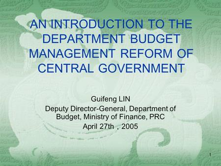 1 AN INTRODUCTION TO THE DEPARTMENT BUDGET MANAGEMENT REFORM OF CENTRAL GOVERNMENT Guifeng LIN Deputy Director-General, Department of Budget, Ministry.