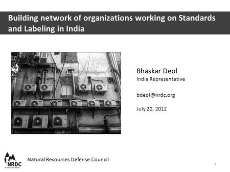 Bhaskar Deol India Representative July 20, 2012 Natural Resources Defense Council Building network of organizations working on Standards.