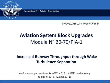 International Civil Aviation Organization Aviation System Block Upgrades Module N° B0-70/PIA-1 Increased Runway Throughput through Wake Turbulence Separation.