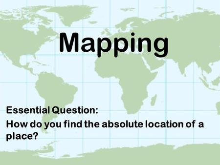 Mapping Essential Question: How do you find the absolute location of a place?