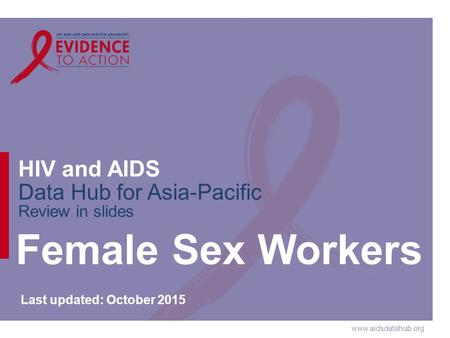 Www.aidsdatahub.org HIV and AIDS Data Hub for Asia-Pacific Review in slides Female Sex Workers Last updated: October 2015.