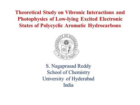 Theoretical Study on Vibronic Interactions and Photophysics of Low-lying Excited Electronic States of Polycyclic Aromatic Hydrocarbons S. Nagaprasad Reddy.