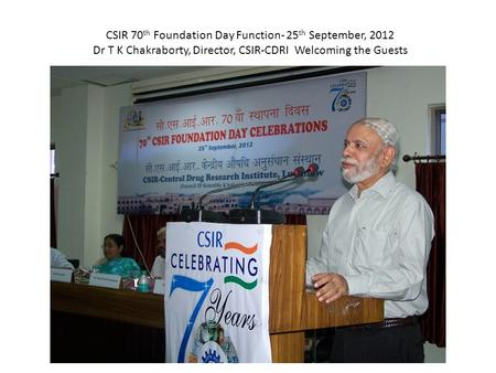 CSIR 70 th Foundation Day Function- 25 th September, 2012 Dr T K Chakraborty, Director, CSIR-CDRI Welcoming the Guests.