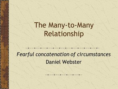 The Many-to-Many Relationship Fearful concatenation of circumstances Daniel Webster.